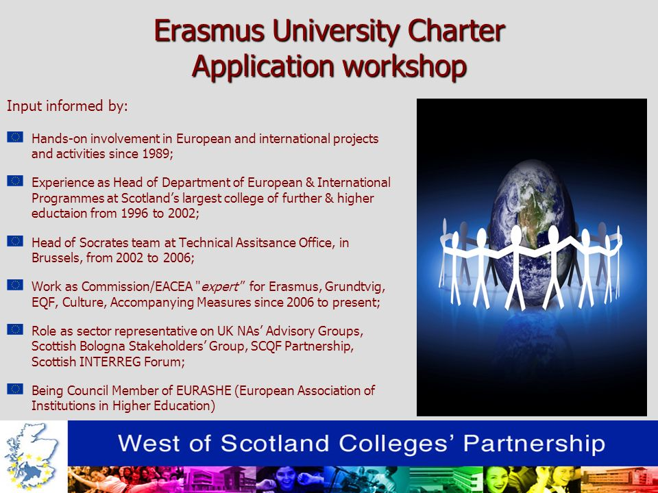 Erasmus University Charter Application workshop Input informed by: Hands-on involvement in European and international projects and activities since 1989; Experience as Head of Department of European & International Programmes at Scotlands largest college of further & higher eductaion from 1996 to 2002; Head of Socrates team at Technical Assitsance Office, in Brussels, from 2002 to 2006; Work as Commission/EACEA expert for Erasmus, Grundtvig, EQF, Culture, Accompanying Measures since 2006 to present; Role as sector representative on UK NAs Advisory Groups, Scottish Bologna Stakeholders Group, SCQF Partnership, Scottish INTERREG Forum; Being Council Member of EURASHE (European Association of Institutions in Higher Education)