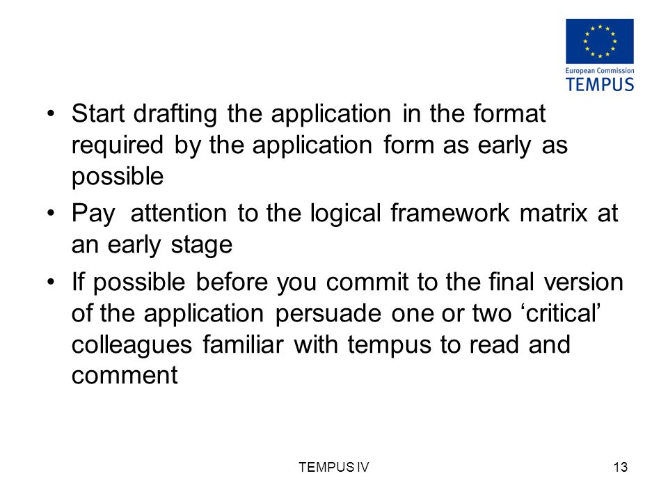 TEMPUS IV13 Start drafting the application in the format required by the application form as early as possible Pay attention to the logical framework matrix at an early stage If possible before you commit to the final version of the application persuade one or two critical colleagues familiar with tempus to read and comment