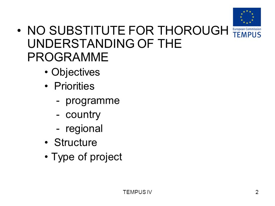 TEMPUS IV2 NO SUBSTITUTE FOR THOROUGH UNDERSTANDING OF THE PROGRAMME Objectives Priorities - programme - country - regional Structure Type of project