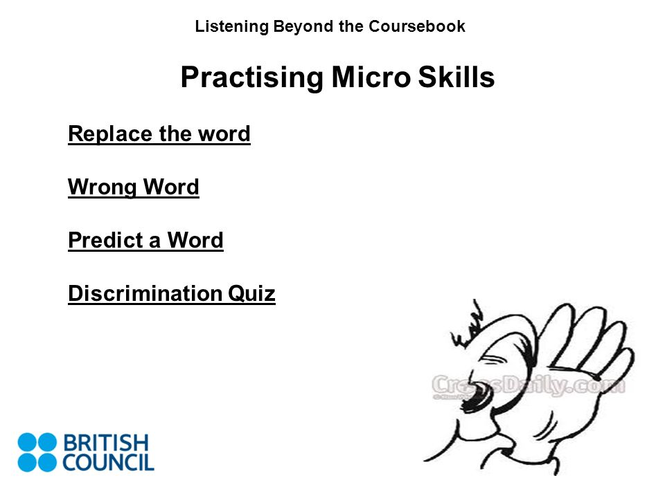 Listening Beyond the Coursebook Practising Micro Skills Replace the word Wrong Word Predict a Word Discrimination Quiz