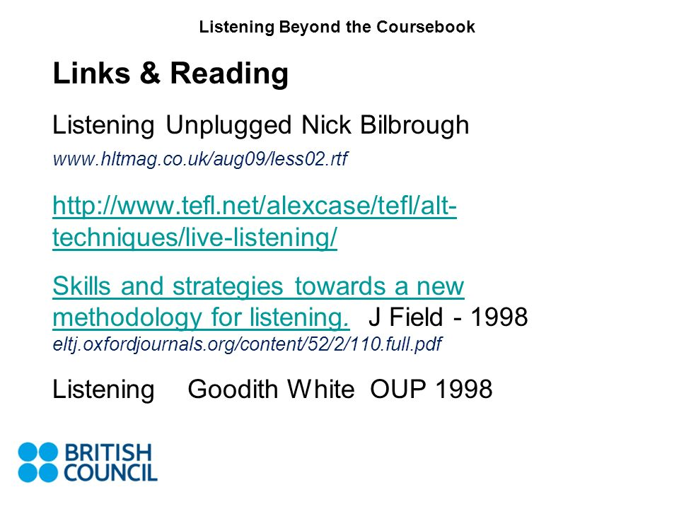 Listening Beyond the Coursebook Links & Reading Listening Unplugged Nick Bilbrough www.hltmag.co.uk/aug09/less02.rtf http://www.tefl.net/alexcase/tefl/alt- techniques/live-listening/ Skills and strategies towards a new methodology for listening.Skills and strategies towards a new methodology for listening.