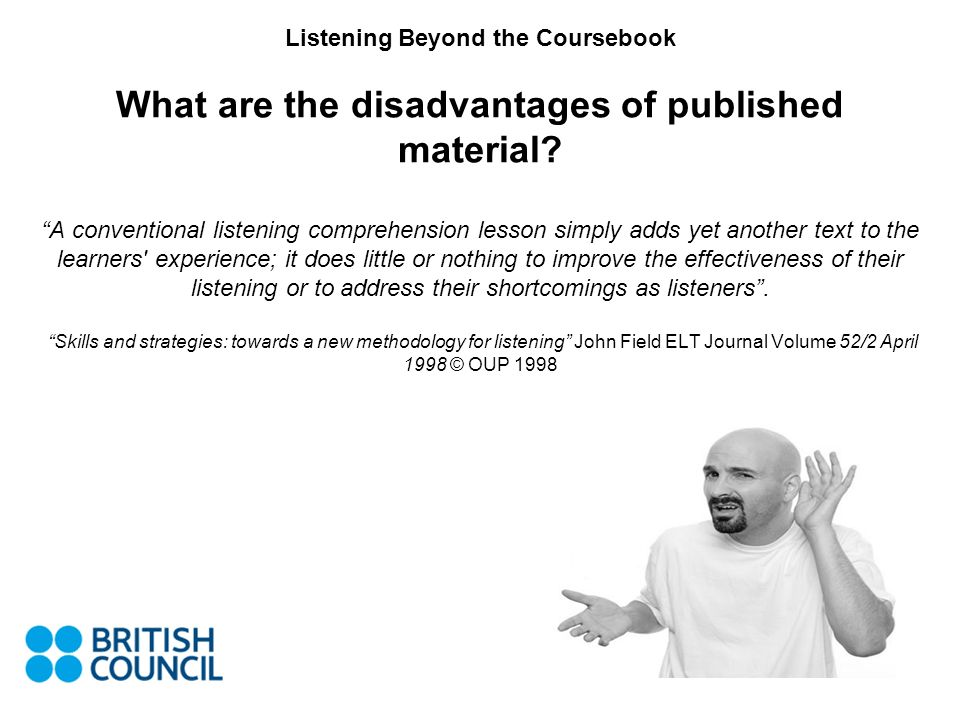 Listening Beyond the Coursebook Possible Drawbacks Involve inauthentic tasks Only usually test comprehension Use graded language/provide the learner with no exposure to real English Topics often uninteresting or inappropriate No development of listening skills Learners are unable to interact with a recording No use of features of speech (clarification) Encourages passive listening