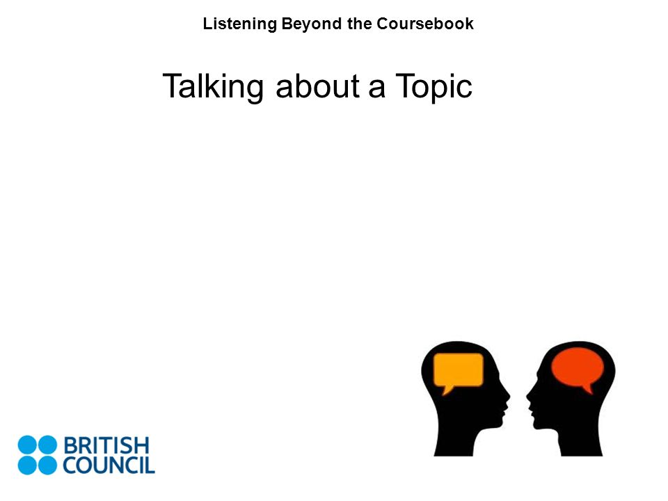 Listening Beyond the Coursebook Talking about a Topic