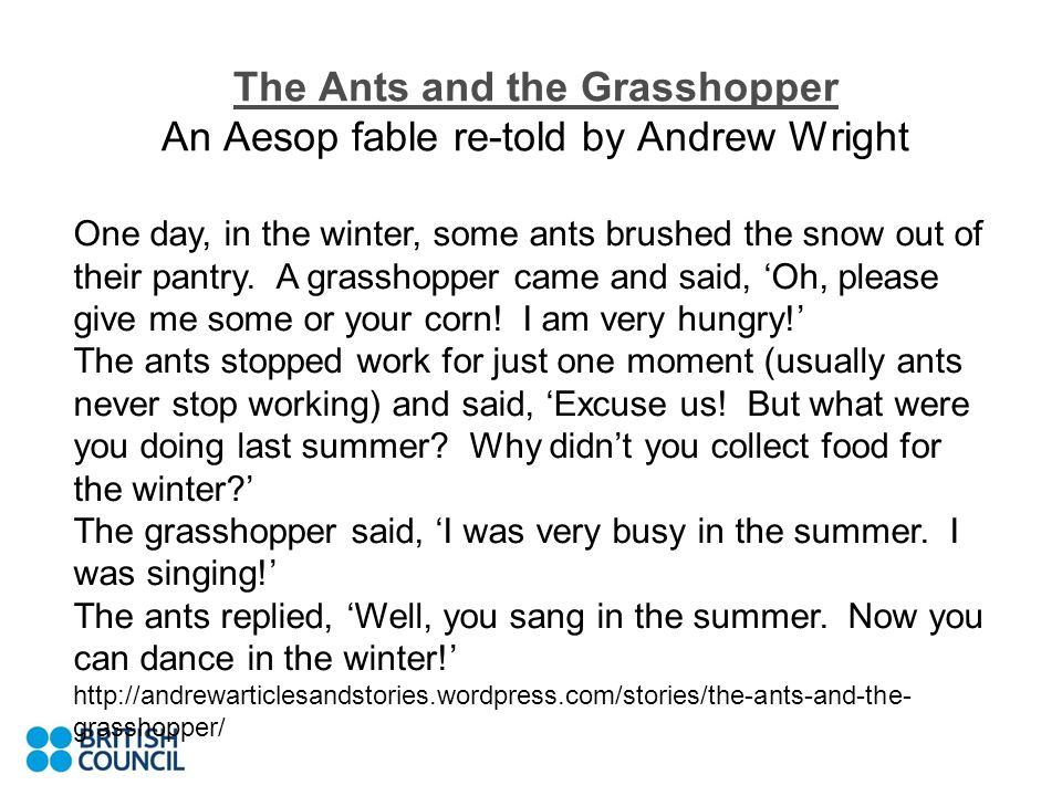 The Ants and the Grasshopper The Ants and the Grasshopper An Aesop fable re-told by Andrew Wright One day, in the winter, some ants brushed the snow o