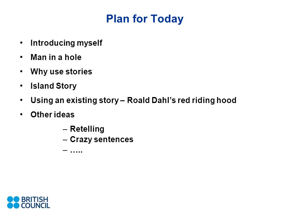 Plan for Today Introducing myself Man in a hole Why use stories Island Story Using an existing story – Roald Dahls red riding hood Other ideas –Retelling –Crazy sentences –…..