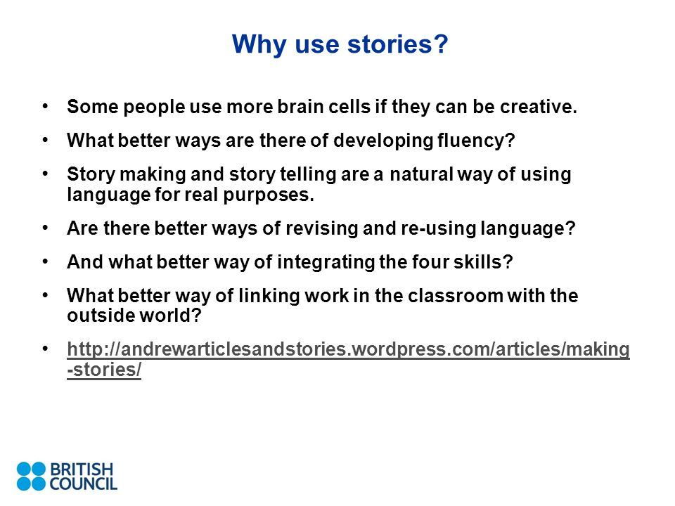 Why use stories? Some people use more brain cells if they can be creative. What better ways are there of developing fluency? Story making and story te