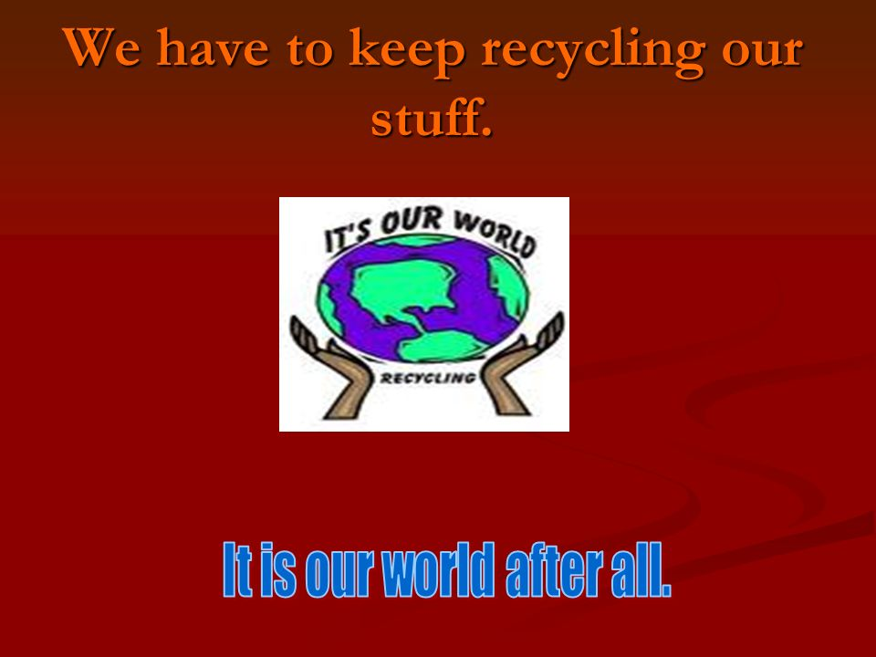 We have to keep recycling our stuff.
