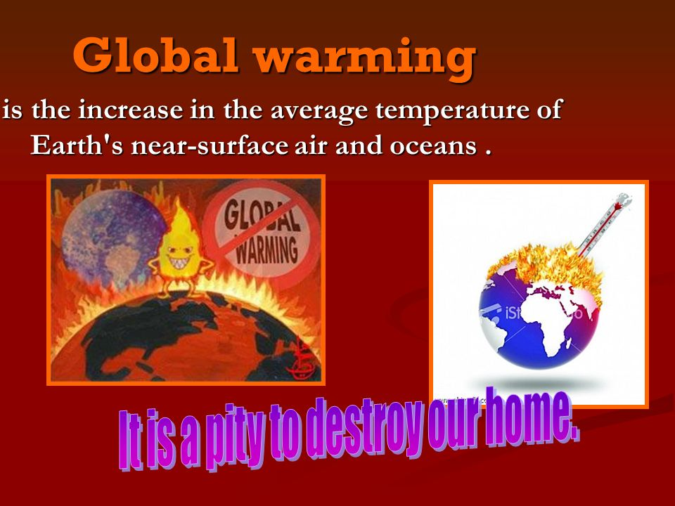 Global warming is the increase in the average temperature of Earth s near-surface air and oceans.