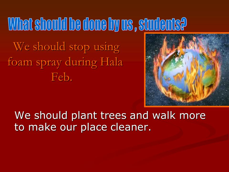 We should stop using foam spray during Hala Feb. We should stop using foam spray during Hala Feb.
