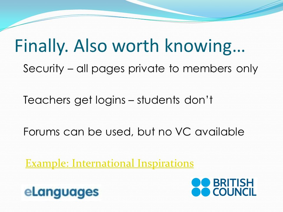 Finally. Also worth knowing… Security – all pages private to members only Teachers get logins – students dont Forums can be used, but no VC available