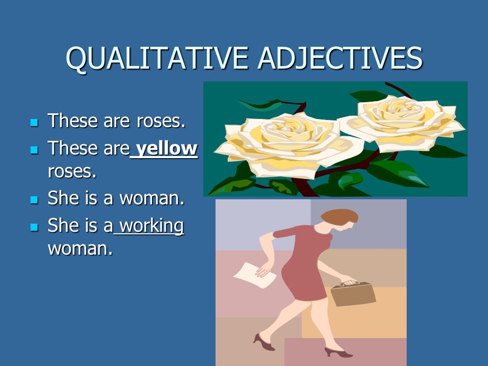 QUALITATIVE ADJECTIVES These are roses. These are roses. These are yellow roses. These are yellow roses. She is a woman. She is a woman. She is a work