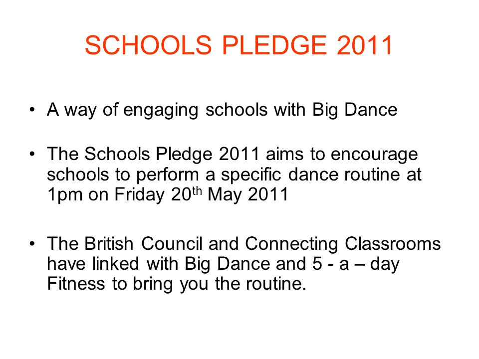 SCHOOLS PLEDGE 2011 A way of engaging schools with Big Dance The Schools Pledge 2011 aims to encourage schools to perform a specific dance routine at