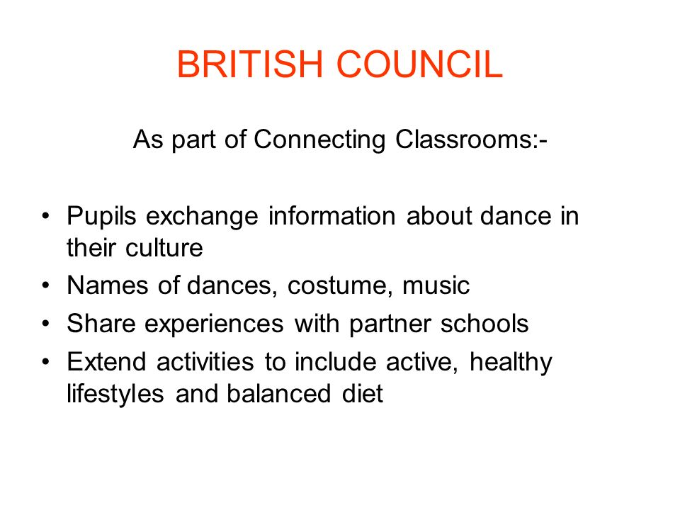 BRITISH COUNCIL As part of Connecting Classrooms:- Pupils exchange information about dance in their culture Names of dances, costume, music Share expe