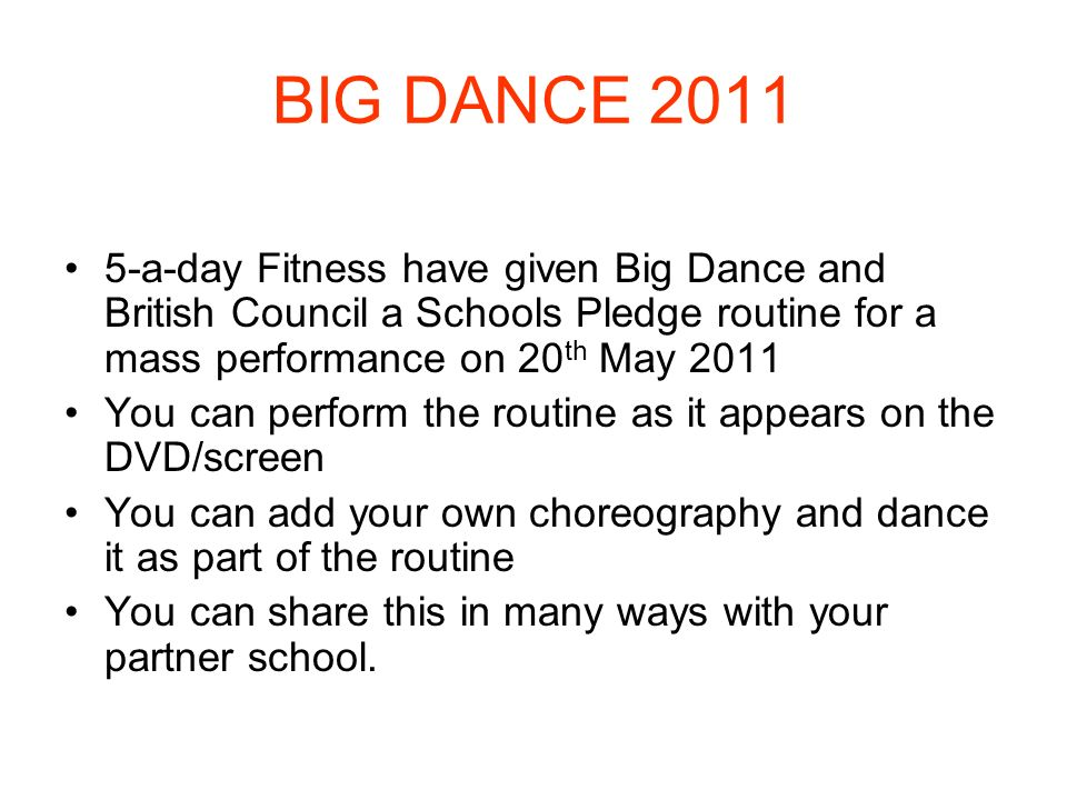 BIG DANCE 2011 5-a-day Fitness have given Big Dance and British Council a Schools Pledge routine for a mass performance on 20 th May 2011 You can perf