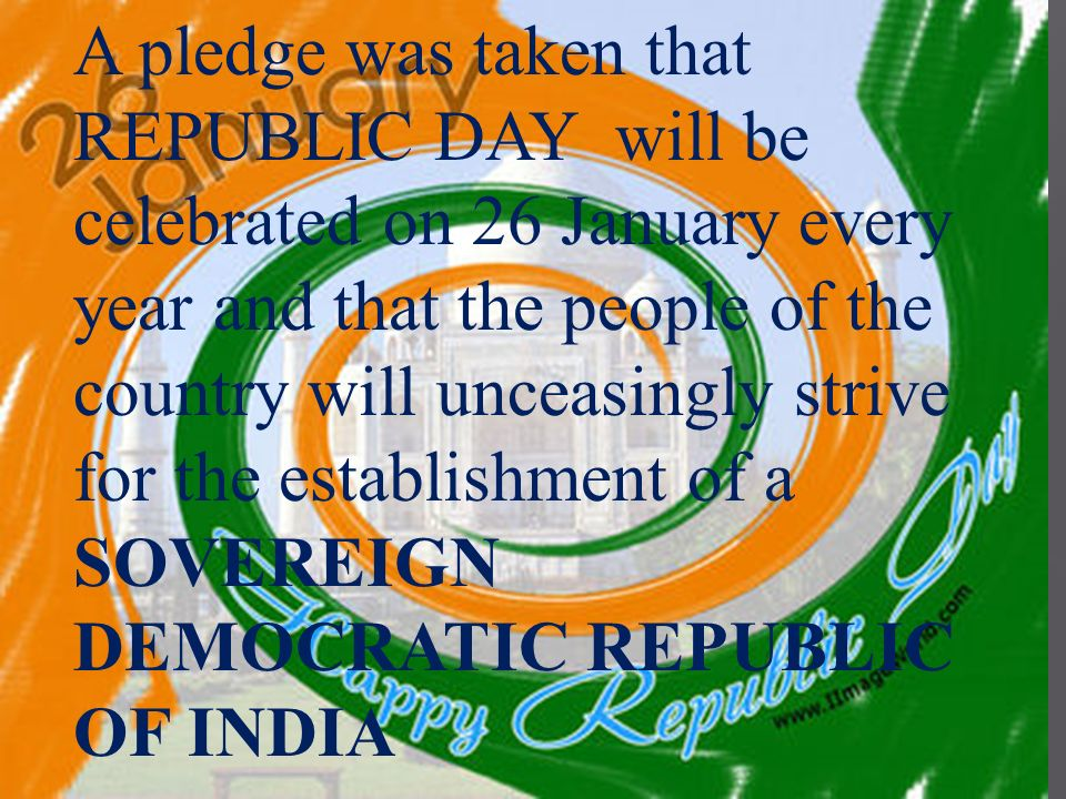 A pledge was taken that REPUBLIC DAY will be celebrated on 26 January every year and that the people of the country will unceasingly strive for the establishment of a SOVEREIGN DEMOCRATIC REPUBLIC OF INDIA