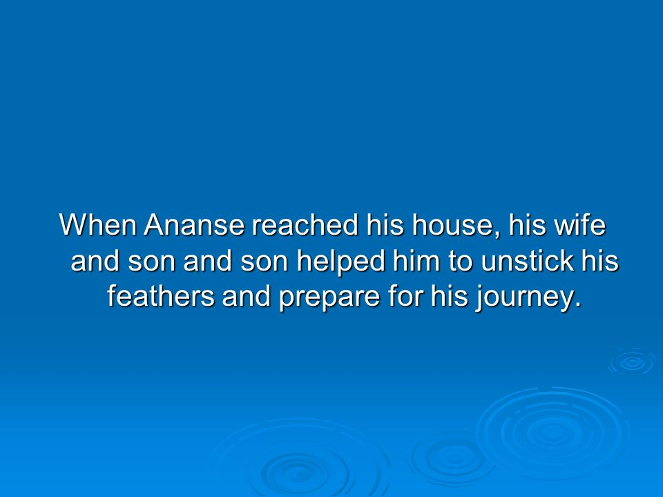 When Ananse reached his house, his wife and son and son helped him to unstick his feathers and prepare for his journey.