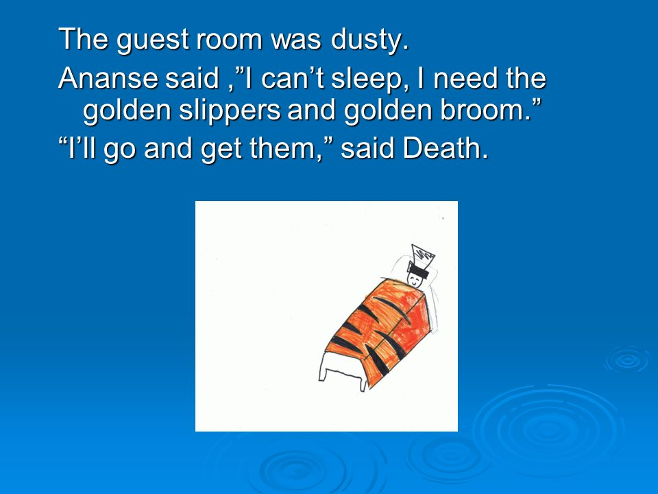 The guest room was dusty.Ananse said,I cant sleep, I need the golden slippers and golden broom.
