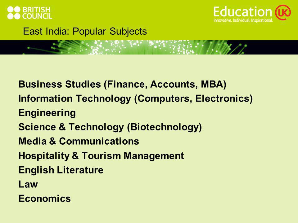 East India: Popular Subjects Business Studies (Finance, Accounts, MBA) Information Technology (Computers, Electronics) Engineering Science & Technology (Biotechnology) Media & Communications Hospitality & Tourism Management English Literature Law Economics