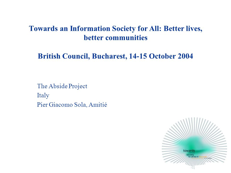 Towards an Information Society for All: Better lives, better communities British Council, Bucharest, 14-15 October 2004 The Abside Project Italy Pier Giacomo Sola, Amitié