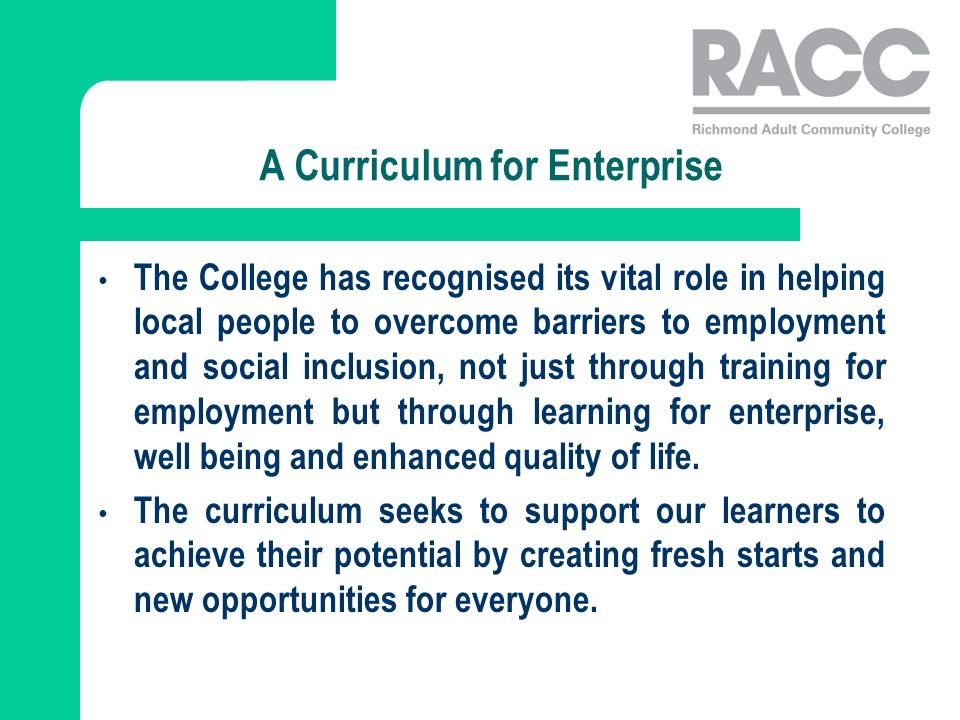 A Curriculum for Enterprise The College has recognised its vital role in helping local people to overcome barriers to employment and social inclusion, not just through training for employment but through learning for enterprise, well being and enhanced quality of life.