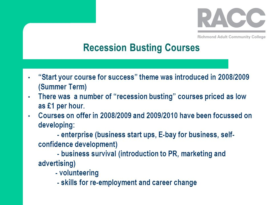 Recession Busting Courses Start your course for success theme was introduced in 2008/2009 (Summer Term) There was a number of recession busting courses priced as low as £1 per hour.