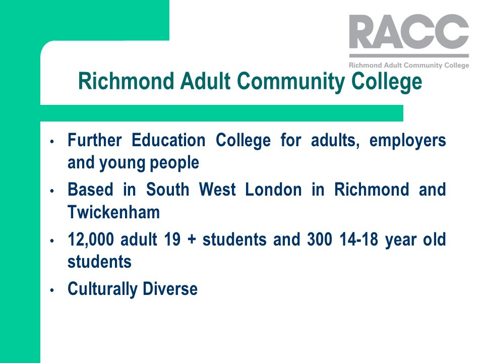 Further Education College for adults, employers and young people Based in South West London in Richmond and Twickenham 12,000 adult 19 + students and 300 14-18 year old students Culturally Diverse