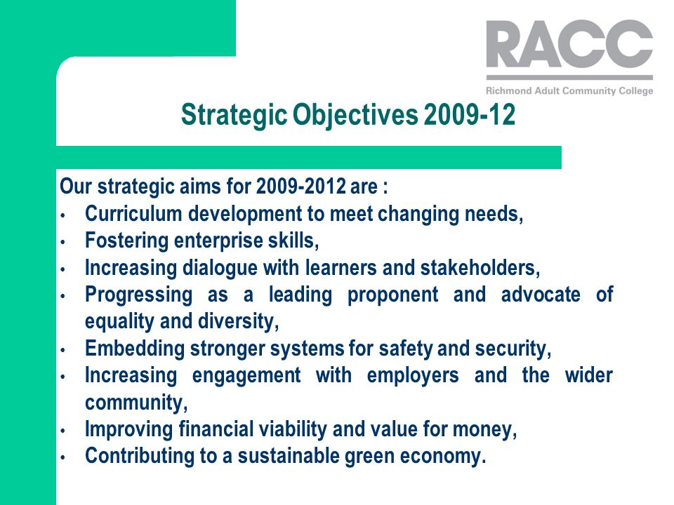 Strategic Objectives 2009-12 Our strategic aims for 2009-2012 are : Curriculum development to meet changing needs, Fostering enterprise skills, Increasing dialogue with learners and stakeholders, Progressing as a leading proponent and advocate of equality and diversity, Embedding stronger systems for safety and security, Increasing engagement with employers and the wider community, Improving financial viability and value for money, Contributing to a sustainable green economy.