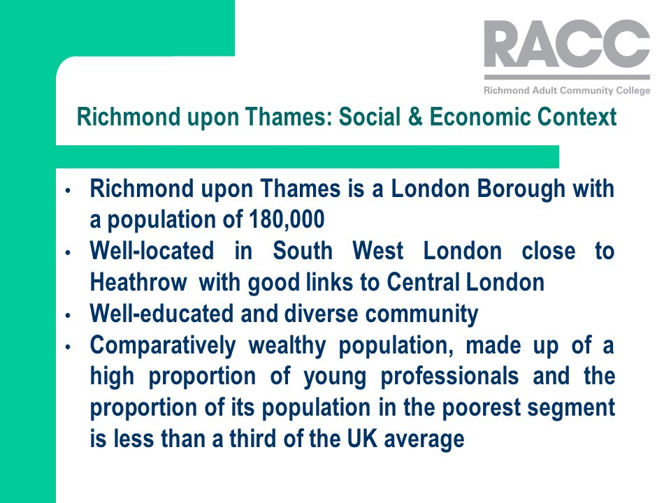 Richmond upon Thames: Social & Economic Context Richmond upon Thames is a London Borough with a population of 180,000 Well-located in South West London close to Heathrow with good links to Central London Well-educated and diverse community Comparatively wealthy population, made up of a high proportion of young professionals and the proportion of its population in the poorest segment is less than a third of the UK average