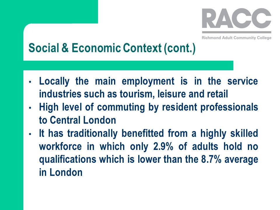 Social & Economic Context (cont.) Locally the main employment is in the service industries such as tourism, leisure and retail High level of commuting by resident professionals to Central London It has traditionally benefitted from a highly skilled workforce in which only 2.9% of adults hold no qualifications which is lower than the 8.7% average in London