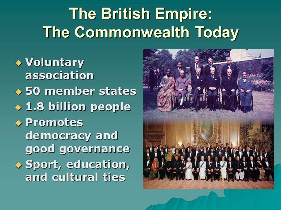 The British Empire: The Commonwealth Today Voluntary association Voluntary association 50 member states 50 member states 1.8 billion people 1.8 billion people Promotes democracy and good governance Promotes democracy and good governance Sport, education, and cultural ties Sport, education, and cultural ties