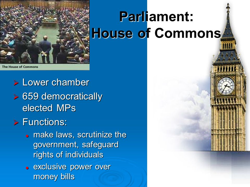Lower chamber Lower chamber 659 democratically elected MPs 659 democratically elected MPs Functions: Functions: make laws, scrutinize the government, safeguard rights of individuals make laws, scrutinize the government, safeguard rights of individuals exclusive power over money bills exclusive power over money bills Parliament: House of Commons