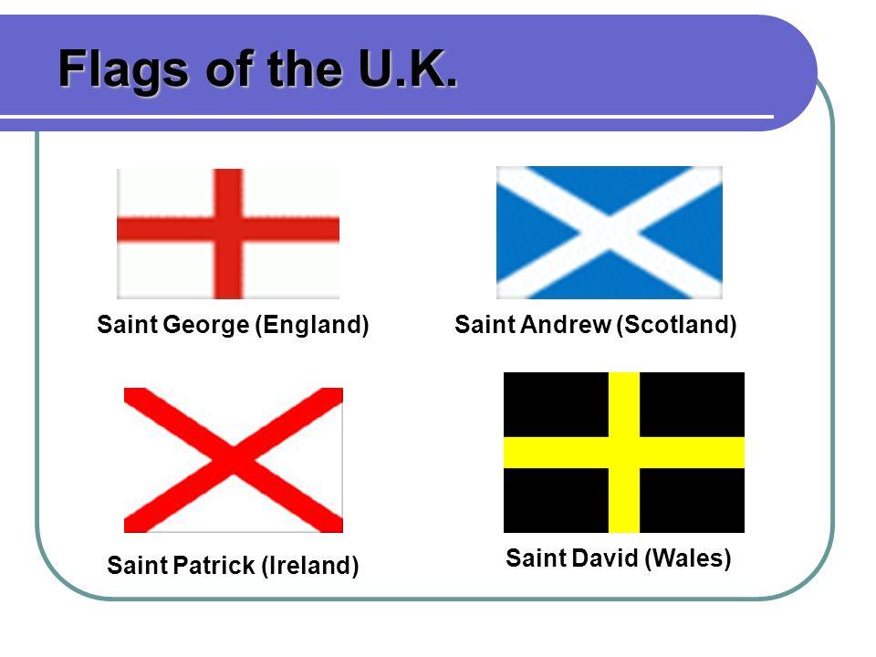 Saint George (England)Saint Andrew (Scotland) Saint Patrick (Ireland) Saint David (Wales) Flags of the U.K.