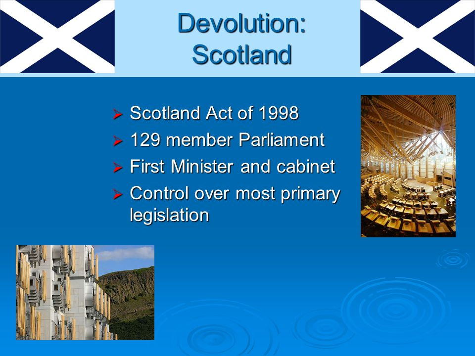 Scotland Act of 1998 Scotland Act of member Parliament 129 member Parliament First Minister and cabinet First Minister and cabinet Control over most primary legislation Control over most primary legislation Devolution: Scotland
