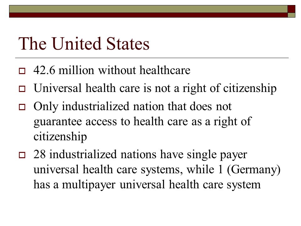 The United States 42.6 million without healthcare Universal health care is not a right of citizenship Only industrialized nation that does not guarantee access to health care as a right of citizenship 28 industrialized nations have single payer universal health care systems, while 1 (Germany) has a multipayer universal health care system