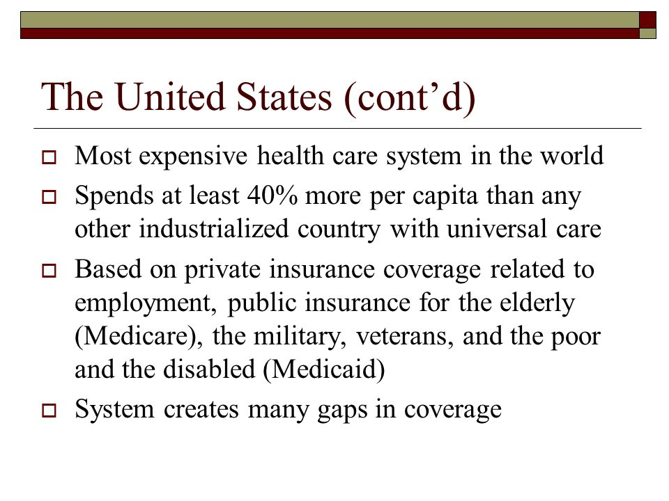 The United States (contd) Most expensive health care system in the world Spends at least 40% more per capita than any other industrialized country with universal care Based on private insurance coverage related to employment, public insurance for the elderly (Medicare), the military, veterans, and the poor and the disabled (Medicaid) System creates many gaps in coverage