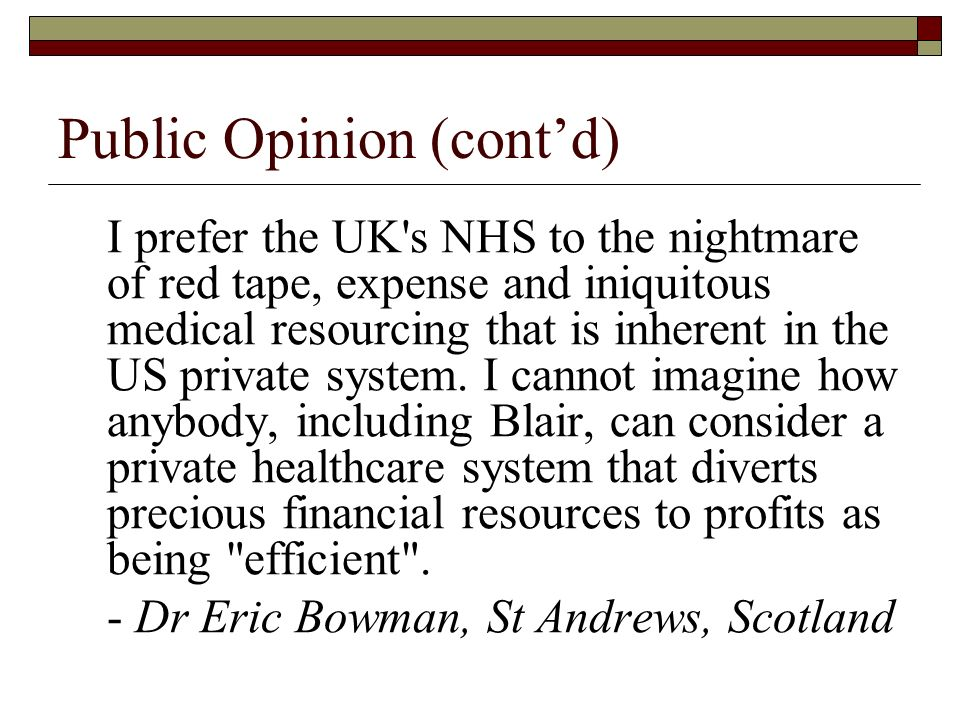 Public Opinion (contd) I prefer the UK s NHS to the nightmare of red tape, expense and iniquitous medical resourcing that is inherent in the US private system.