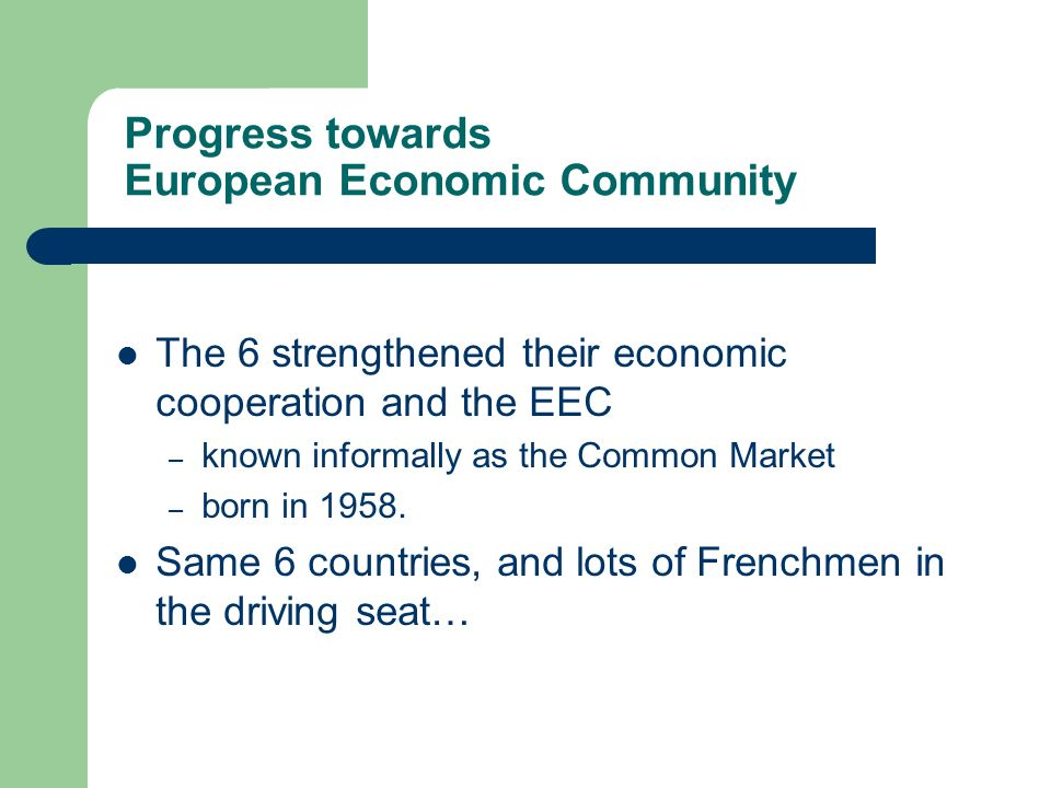 Progress towards European Economic Community The 6 strengthened their economic cooperation and the EEC – known informally as the Common Market – born in 1958.