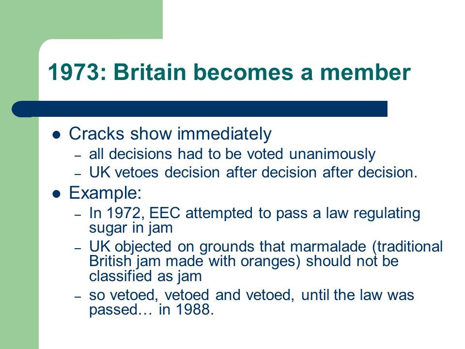 1973: Britain becomes a member Cracks show immediately – all decisions had to be voted unanimously – UK vetoes decision after decision after decision.