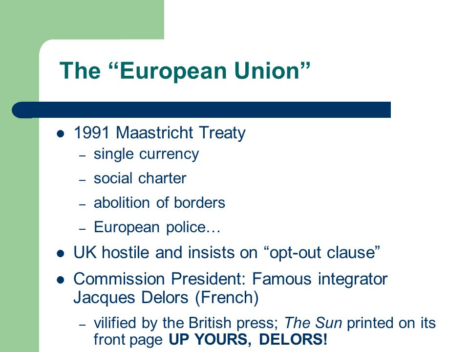 The European Union 1991 Maastricht Treaty – single currency – social charter – abolition of borders – European police… UK hostile and insists on opt-out clause Commission President: Famous integrator Jacques Delors (French) – vilified by the British press; The Sun printed on its front page UP YOURS, DELORS!