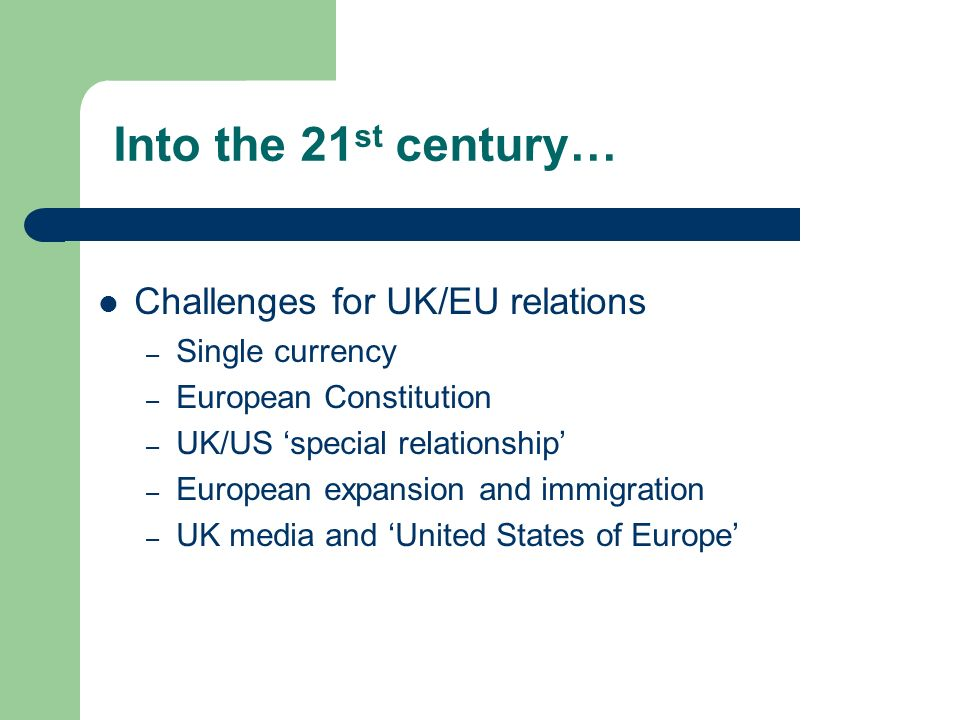 Into the 21 st century… Challenges for UK/EU relations – Single currency – European Constitution – UK/US special relationship – European expansion and immigration – UK media and United States of Europe