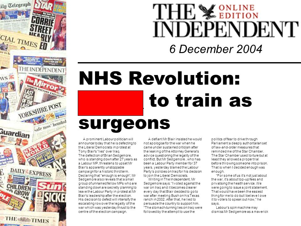 6 December 2004 NHS Revolution: _______ to train as surgeons A prominent Labour politician will announce today that he is defecting to the Liberal Democrats in protest at Tony Blair s lies over Iraq.