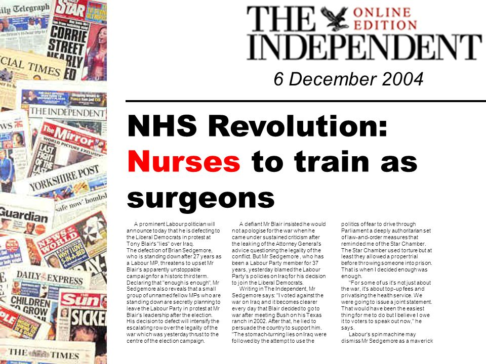 6 December 2004 NHS Revolution: Nurses to train as surgeons A prominent Labour politician will announce today that he is defecting to the Liberal Democrats in protest at Tony Blair s lies over Iraq.