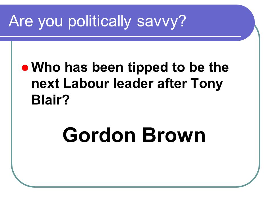 Who has been tipped to be the next Labour leader after Tony Blair.