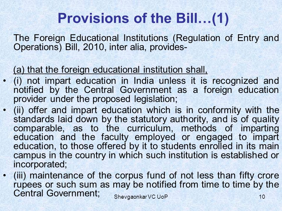 Provisions of the Bill…(1) The Foreign Educational Institutions (Regulation of Entry and Operations) Bill, 2010, inter alia, provides- (a) that the fo