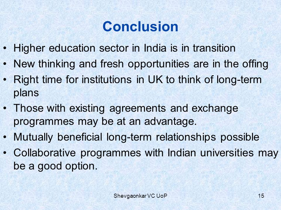 Conclusion Higher education sector in India is in transition New thinking and fresh opportunities are in the offing Right time for institutions in UK to think of long-term plans Those with existing agreements and exchange programmes may be at an advantage.