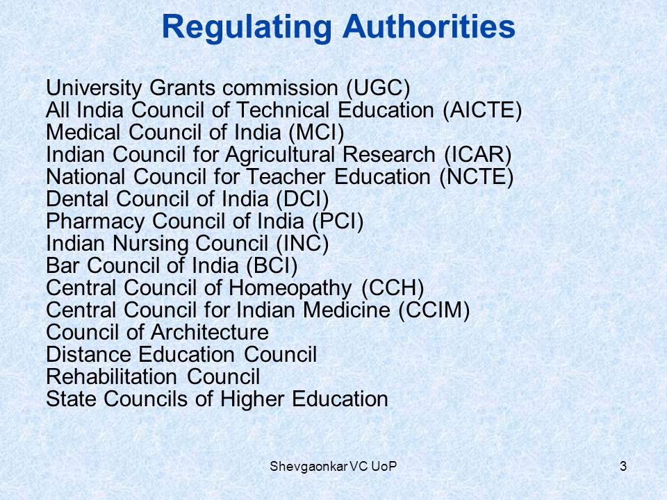 Regulating Authorities University Grants commission (UGC) All India Council of Technical Education (AICTE) Medical Council of India (MCI) Indian Council for Agricultural Research (ICAR) National Council for Teacher Education (NCTE) Dental Council of India (DCI) Pharmacy Council of India (PCI) Indian Nursing Council (INC) Bar Council of India (BCI) Central Council of Homeopathy (CCH) Central Council for Indian Medicine (CCIM) Council of Architecture Distance Education Council Rehabilitation Council State Councils of Higher Education 3Shevgaonkar VC UoP
