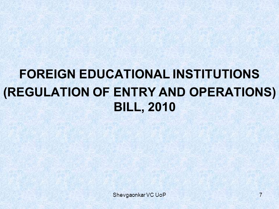 FOREIGN EDUCATIONAL INSTITUTIONS (REGULATION OF ENTRY AND OPERATIONS) BILL, 2010 7Shevgaonkar VC UoP