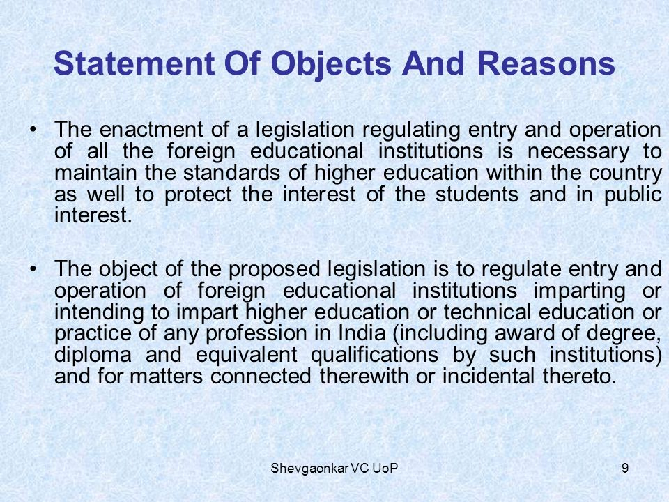 Statement Of Objects And Reasons The enactment of a legislation regulating entry and operation of all the foreign educational institutions is necessary to maintain the standards of higher education within the country as well to protect the interest of the students and in public interest.