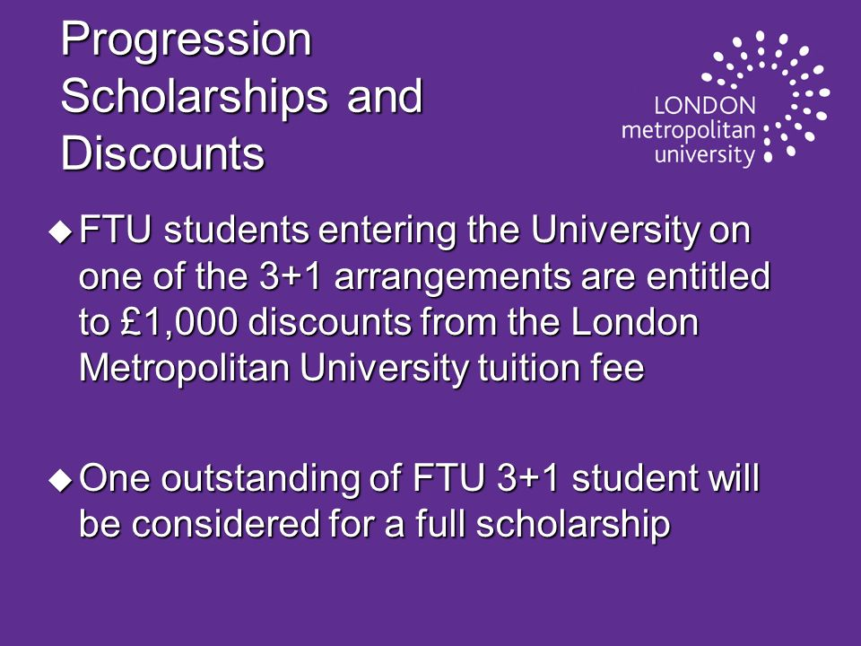 Progression Scholarships and Discounts u FTU students entering the University on one of the 3+1 arrangements are entitled to £1,000 discounts from the