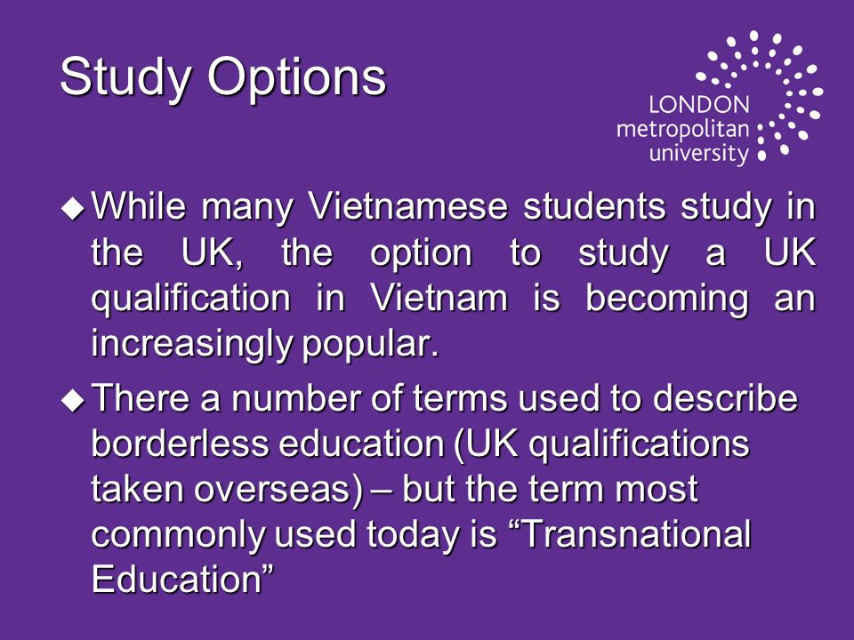 Transnational Education (TNE) u Transnational Education means that UK qualifications are offered outside of the UK and across national borders – greater access to international qualifications overseas for the wider population u Most UK institution offer a wide range of educational opportunities to suit various student profiles: UK campus based education; overseas campus based education – often partnered or shared delivery of a UK undergraduate or postgraduate leading to a UK degree award or dual award